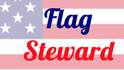 FLAG STEWARD - Caretaker of Our Flag & Heralder of the Stories, Lessons, & Virtues woven within